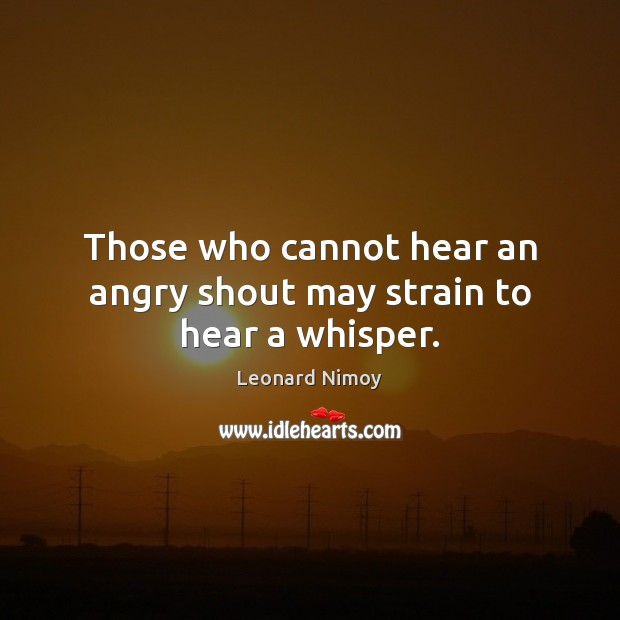 Image, Those who cannot hear an angry shout may strain to hear a whisper.