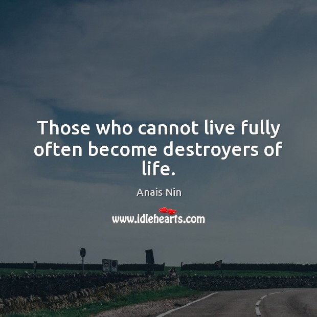 Image, Those who cannot live fully often become destroyers of life.