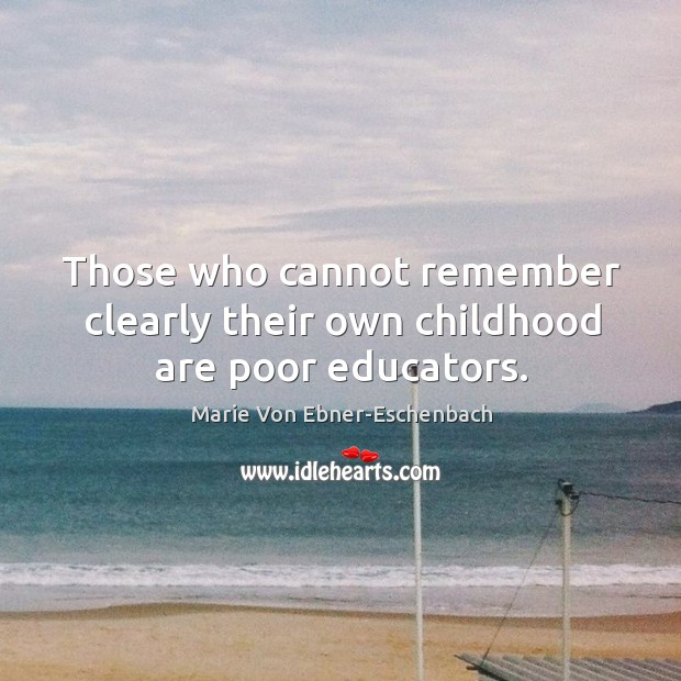 Those who cannot remember clearly their own childhood are poor educators. Image