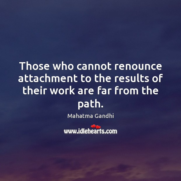 Image, Those who cannot renounce attachment to the results of their work are far from the path.