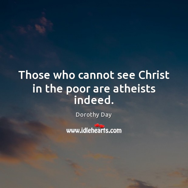 Those who cannot see Christ in the poor are atheists indeed. Dorothy Day Picture Quote