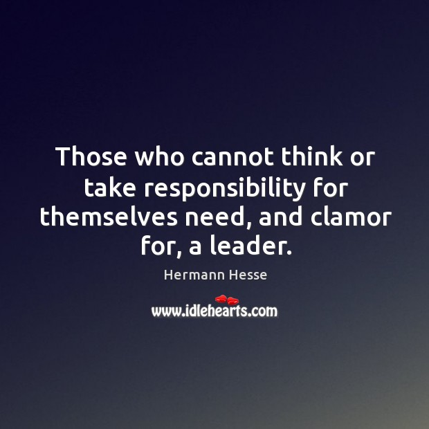 Image, Those who cannot think or take responsibility for themselves need, and clamor for, a leader.