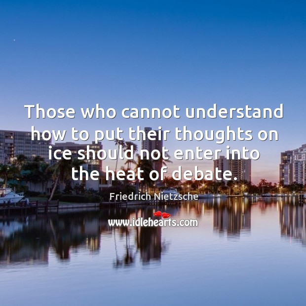 Those who cannot understand how to put their thoughts on ice should not enter into the heat of debate. Image