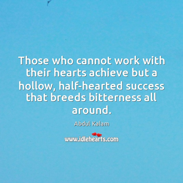 Image, Those who cannot work with their hearts achieve but a hollow, half-hearted