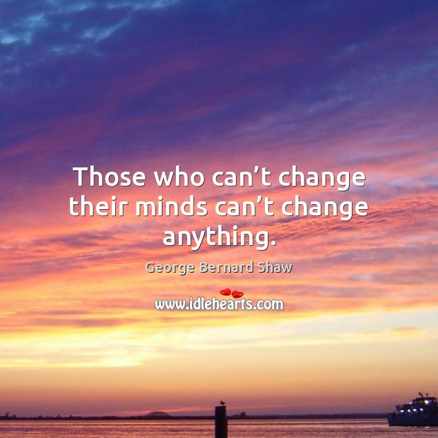 Image, Those who can't change their minds can't change anything.