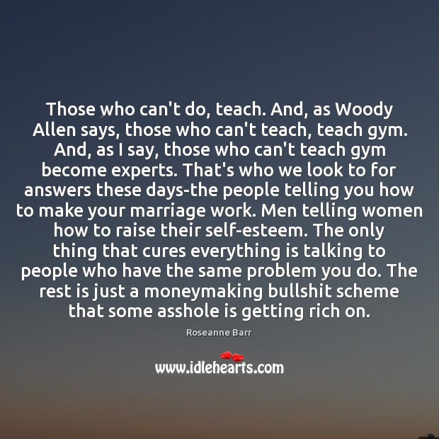 Those who can't do, teach. And, as Woody Allen says, those who Roseanne Barr Picture Quote