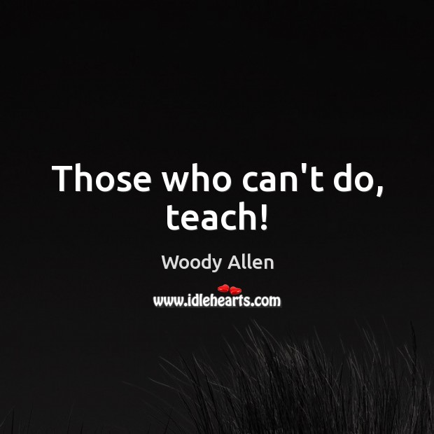 Those who can't do, teach! Woody Allen Picture Quote