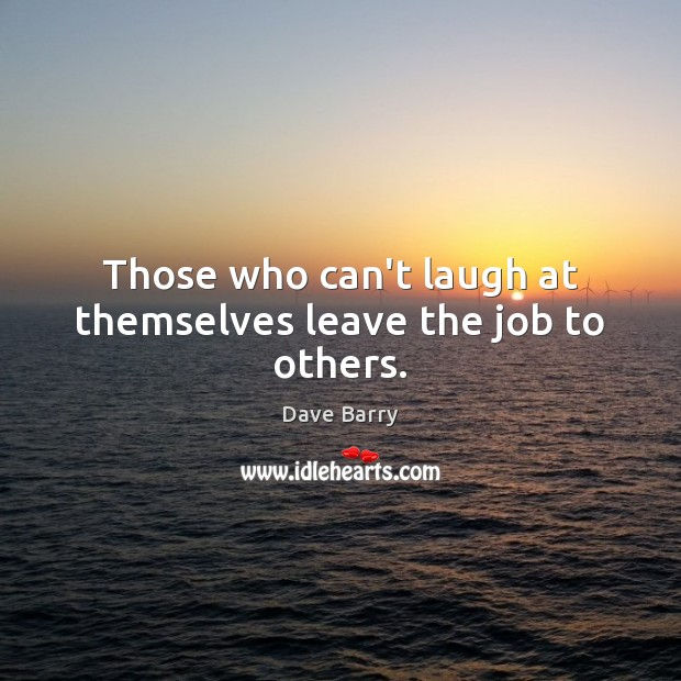 Those who can't laugh at themselves leave the job to others. Image