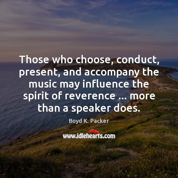 Those who choose, conduct, present, and accompany the music may influence the Boyd K. Packer Picture Quote