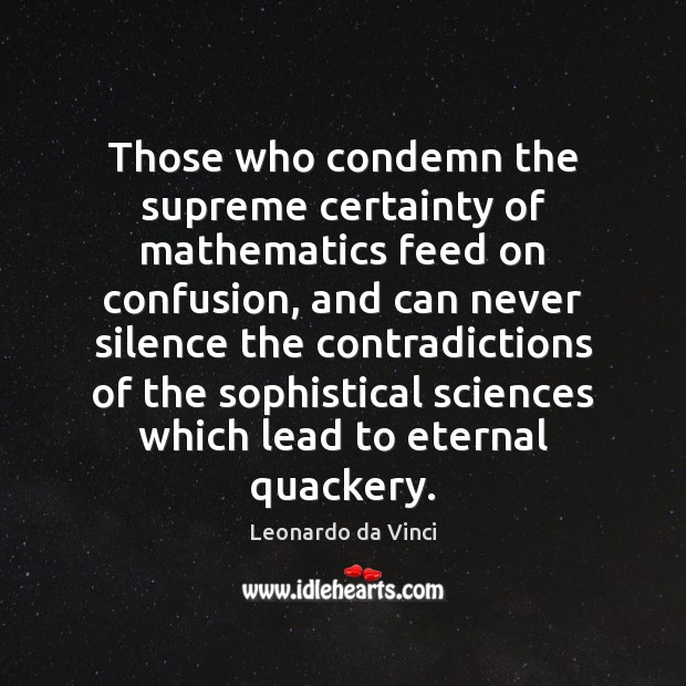 Those who condemn the supreme certainty of mathematics feed on confusion, and Leonardo da Vinci Picture Quote