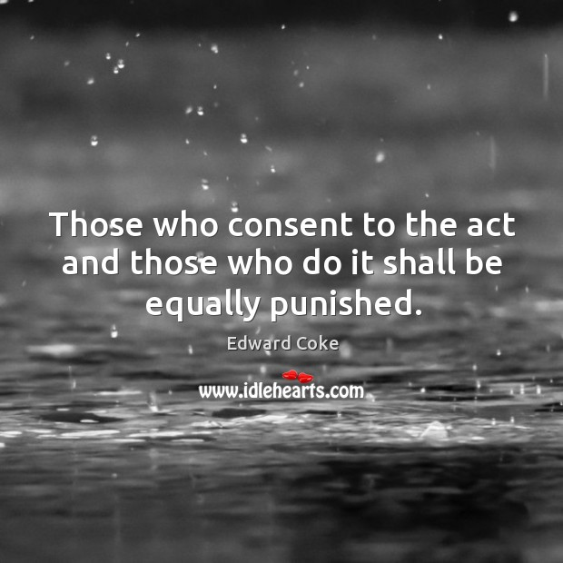 Those who consent to the act and those who do it shall be equally punished. Image