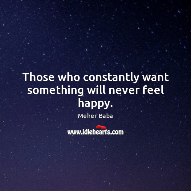 Those who constantly want something will never feel happy. Image