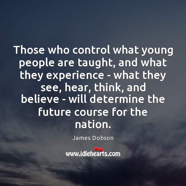 Those who control what young people are taught, and what they experience James Dobson Picture Quote