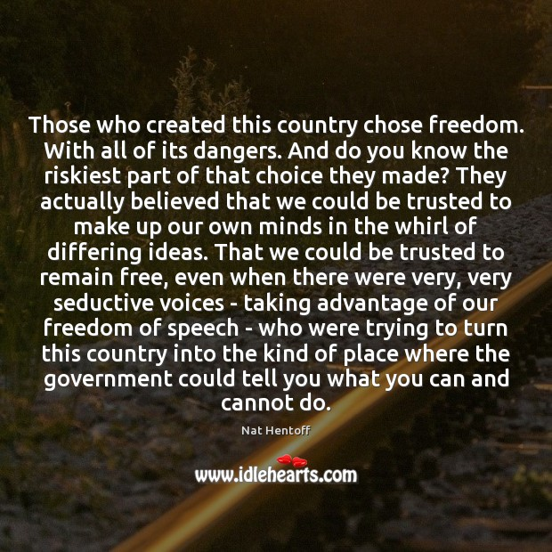 Those who created this country chose freedom. With all of its dangers. Freedom of Speech Quotes Image