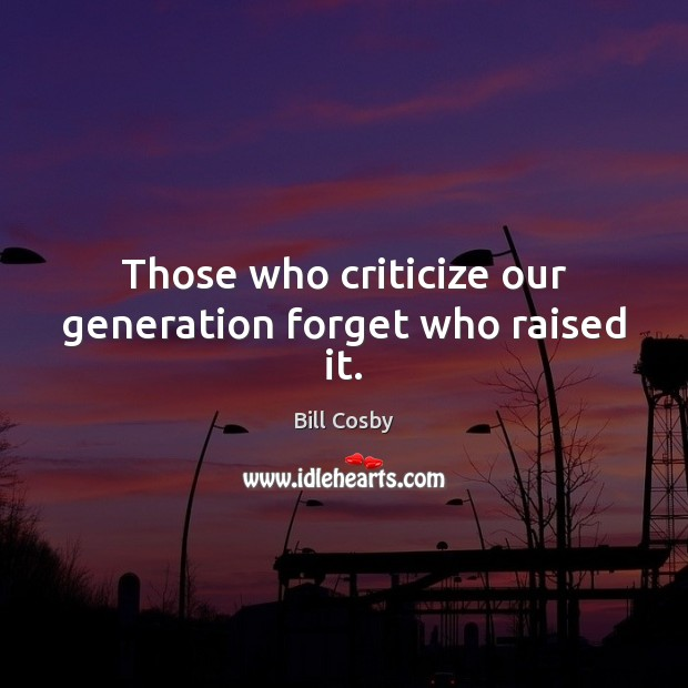 Those who criticize our generation forget who raised it. Criticize Quotes Image
