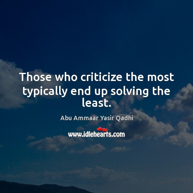 Image, Those who criticize the most typically end up solving the least.
