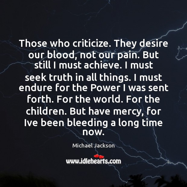 Those who criticize. They desire our blood, not our pain. But still Michael Jackson Picture Quote