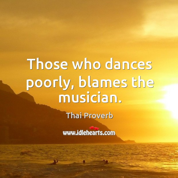 Those who dances poorly, blames the musician. Thai Proverbs Image