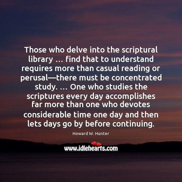 Those who delve into the scriptural library … find that to understand requires Howard W. Hunter Picture Quote