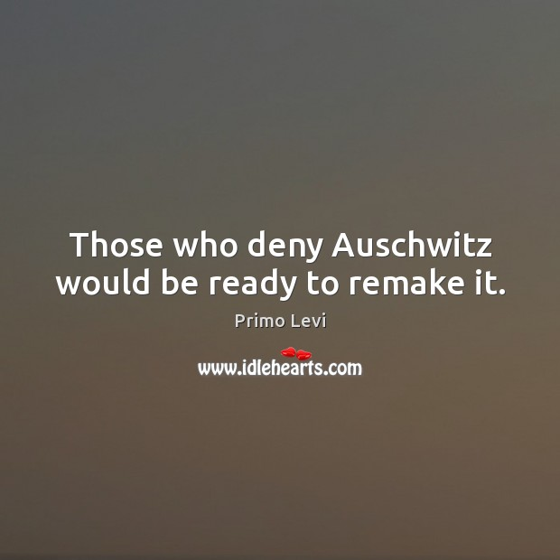 Those who deny Auschwitz would be ready to remake it. Primo Levi Picture Quote