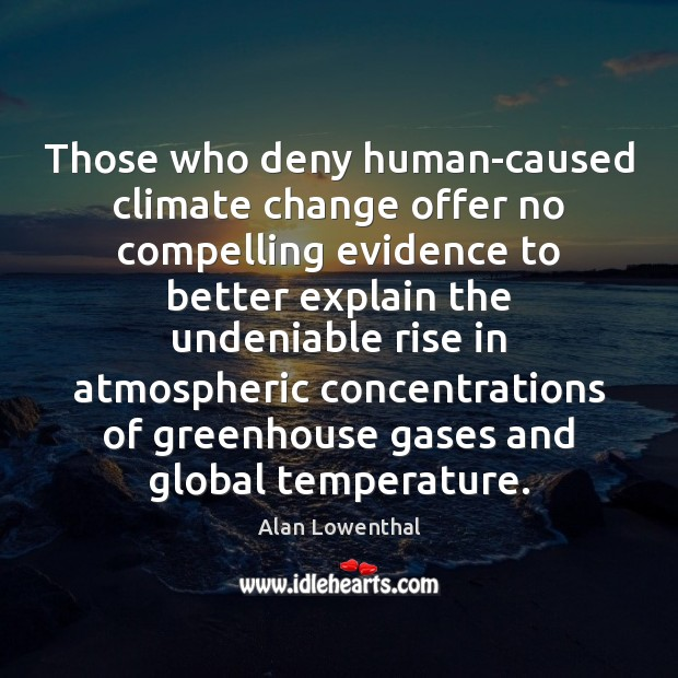Those who deny human-caused climate change offer no compelling evidence to better Climate Change Quotes Image