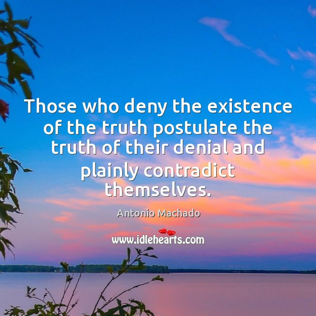 Those who deny the existence of the truth postulate the truth of Antonio Machado Picture Quote
