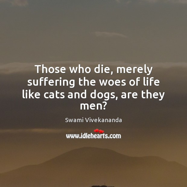 Those who die, merely suffering the woes of life like cats and dogs, are they men? Image