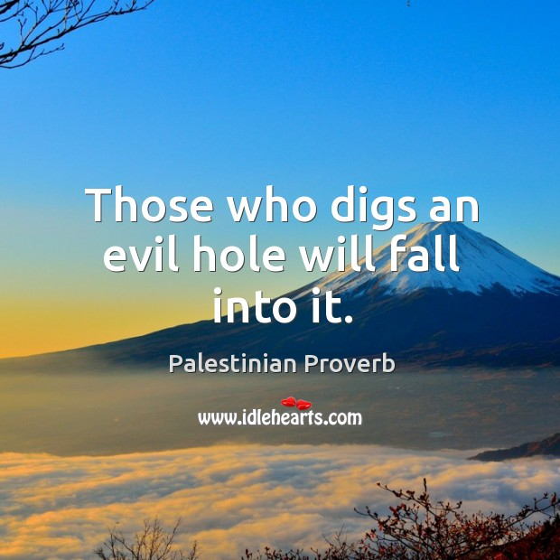 Those who digs an evil hole will fall into it. Palestinian Proverbs Image