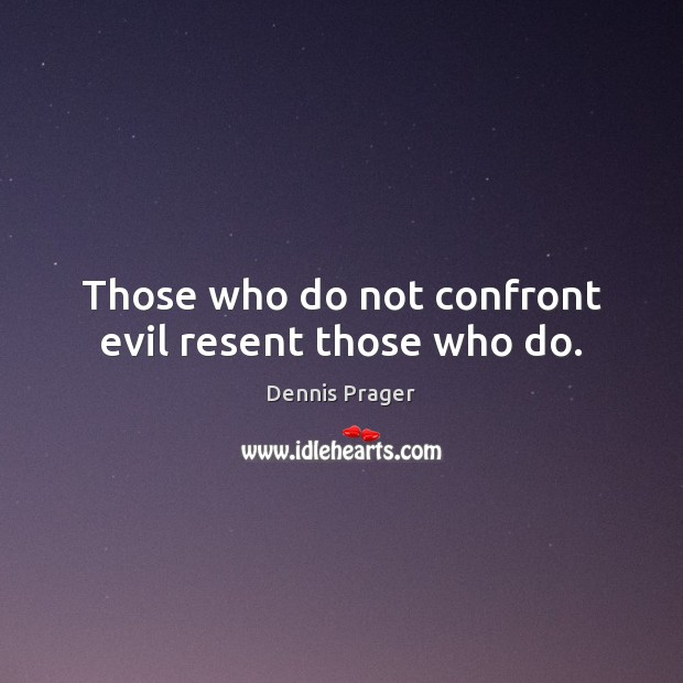 Those who do not confront evil resent those who do. Dennis Prager Picture Quote