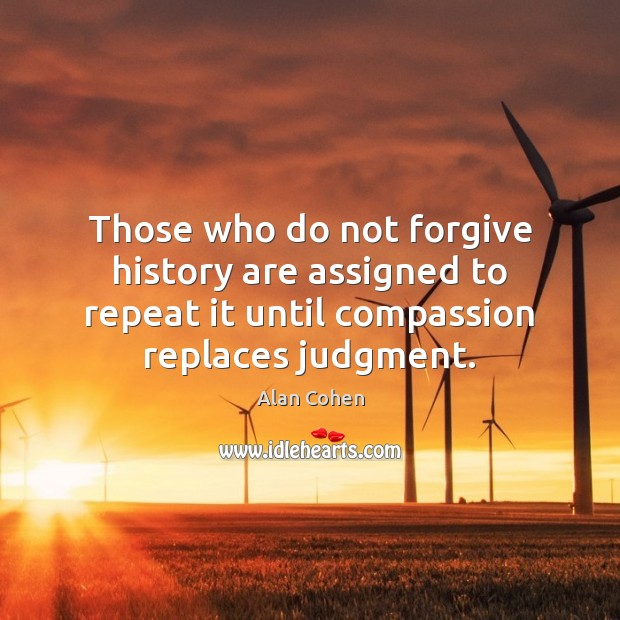 Those who do not forgive history are assigned to repeat it until Alan Cohen Picture Quote