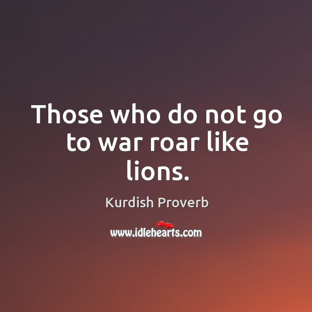 Those who do not go to war roar like lions. Kurdish Proverbs Image