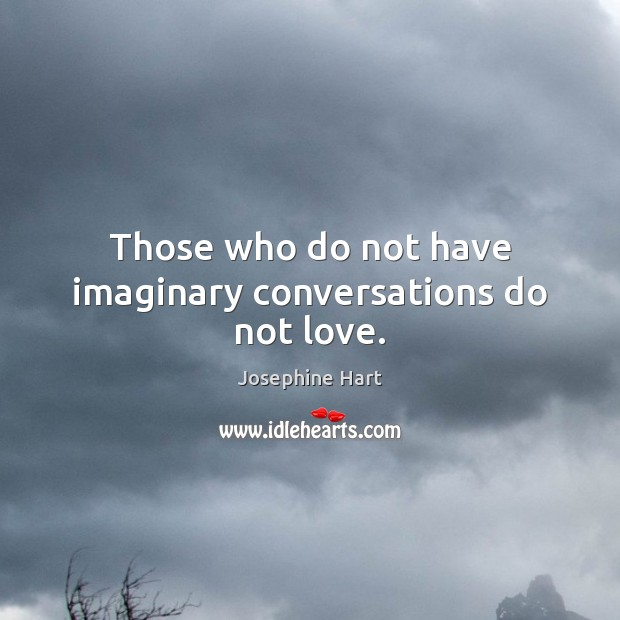 Those who do not have imaginary conversations do not love. Josephine Hart Picture Quote