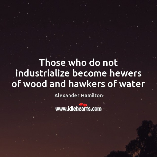 Image, Those who do not industrialize become hewers of wood and hawkers of water