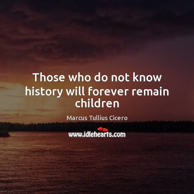 Image, Those who do not know history will forever remain children