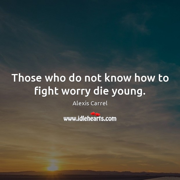 Those who do not know how to fight worry die young. Image