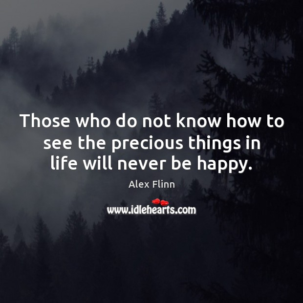 Image, Those who do not know how to see the precious things in life will never be happy.