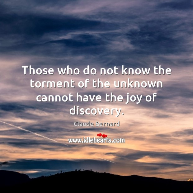Image, Those who do not know the torment of the unknown cannot have the joy of discovery.