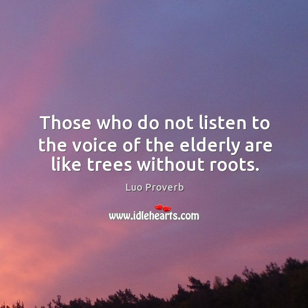 Those who do not listen to the voice of the elderly are like trees without roots. Luo Proverbs Image