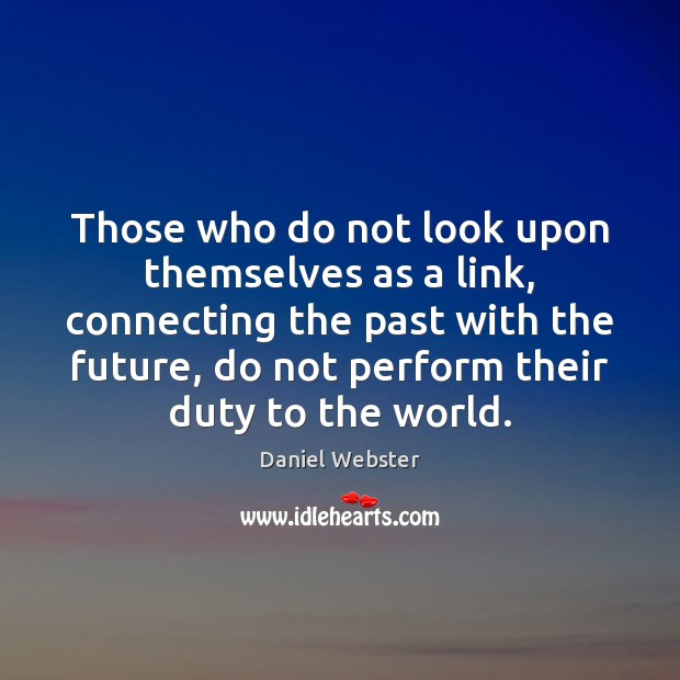 Those who do not look upon themselves as a link, connecting the Daniel Webster Picture Quote