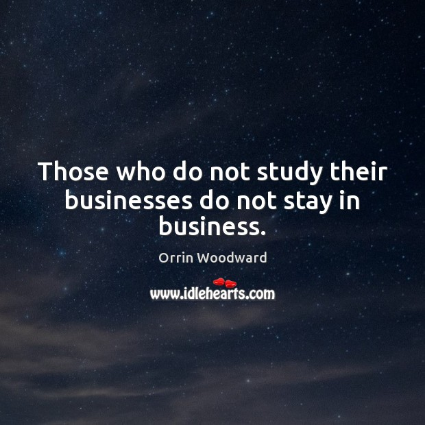 Image, Those who do not study their businesses do not stay in business.