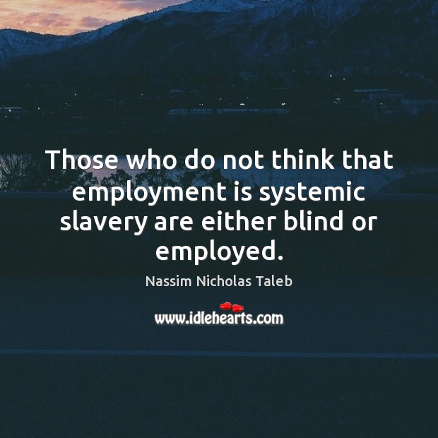 Those who do not think that employment is systemic slavery are either blind or employed. Nassim Nicholas Taleb Picture Quote