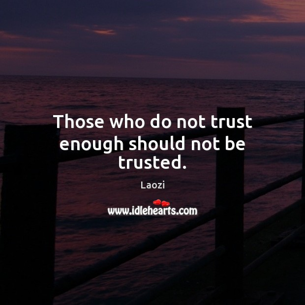 Those who do not trust enough should not be trusted. Image