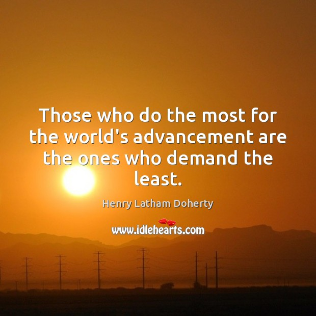 Image, Those who do the most for the world's advancement are the ones who demand the least.