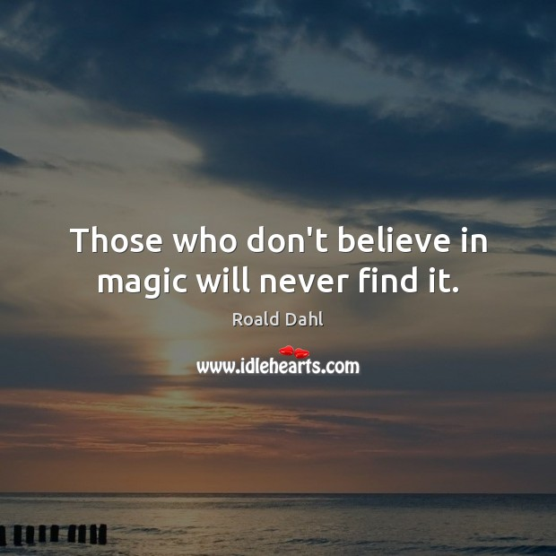 Those who don't believe in magic will never find it. Roald Dahl Picture Quote
