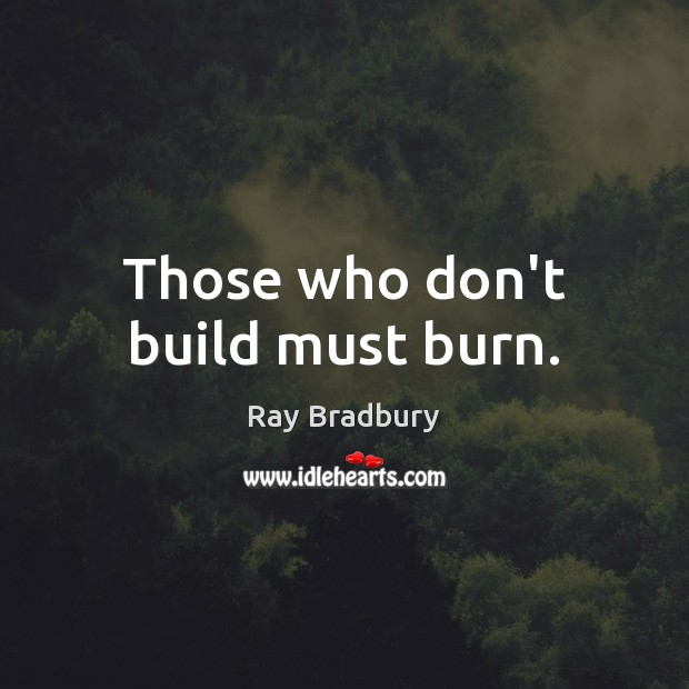 Those who don't build must burn. Image