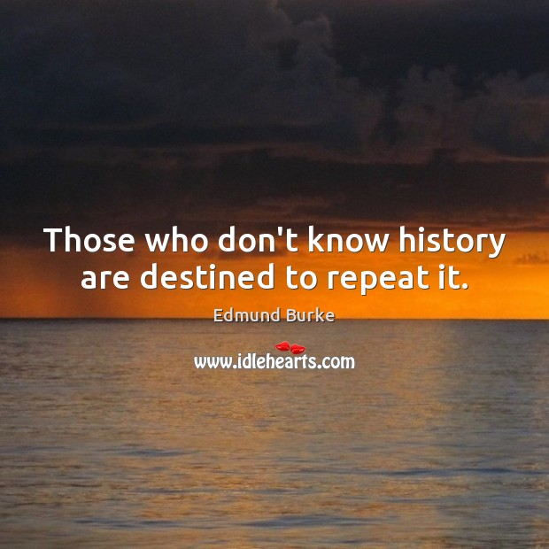 Those who don't know history are destined to repeat it. Image