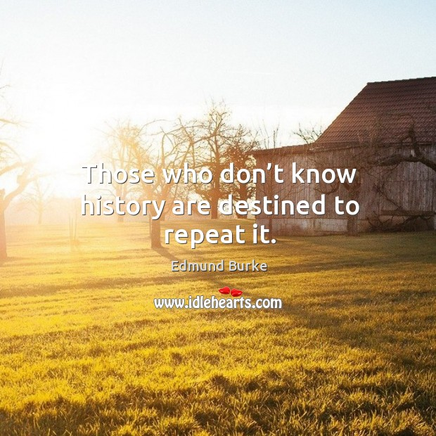 Image, Those who don't know history are destined to repeat it.