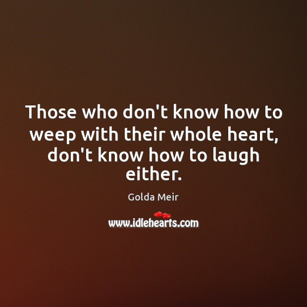 Those who don't know how to weep with their whole heart, don't know how to laugh either. Image