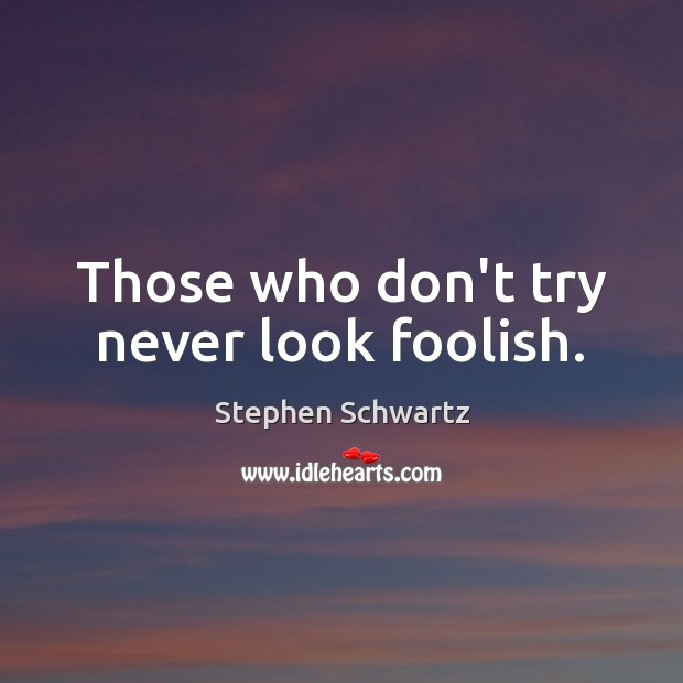 Those who don't try never look foolish. Image