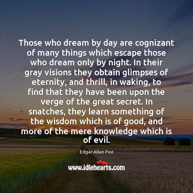 Those who dream by day are cognizant of many things which escape Edgar Allan Poe Picture Quote
